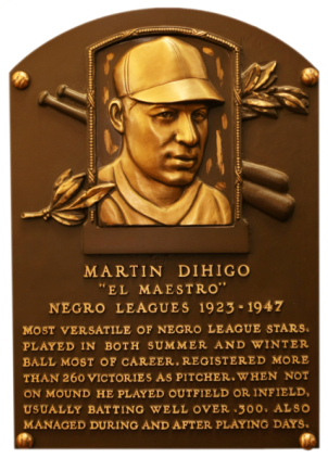 "Plaque of Martin Dihigo (1905–1971) – known as ""The Immortal"" or ""The Master"" at the U.S. Hall of Fame. He won more than 260 victories as a pitcher and was able to play all nine positions, twice batting .400 average. Considered the best Cuban baseball player of all time, he was inducted into the Halls of Fame of three different countries: Cuba, United States and Mexico. Former vice president of Los Angeles Dodgers , Al Campanis, declared he was the most complete player he had seen. Buck Leonard stated, ""He was the best all time, white or black. You choose Ruth, Cobb and DiMaggio, I am left with Dihigo."""